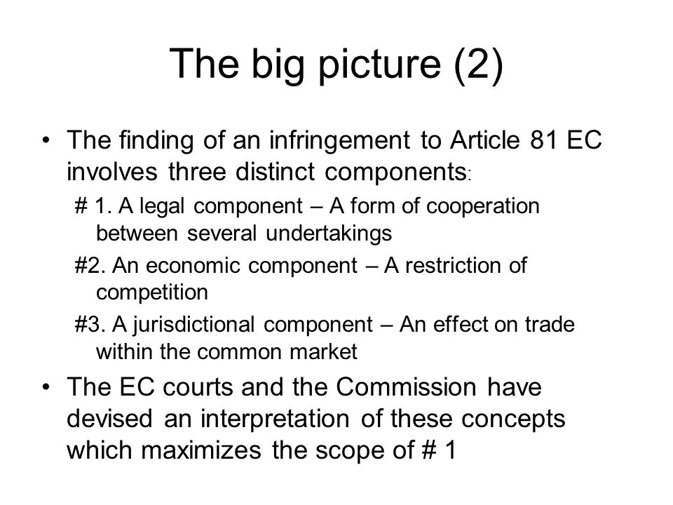 The big picture (2) The finding of an infringement to Article 81 EC involves three distinct components: