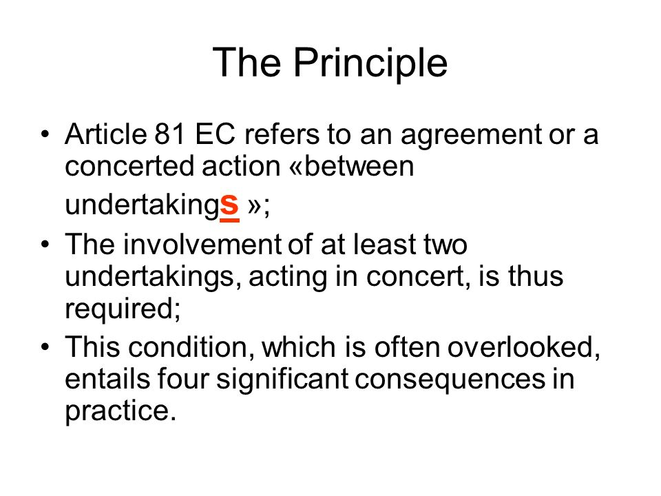 The Principle Article 81 EC refers to an agreement or a concerted action «between undertakings »;