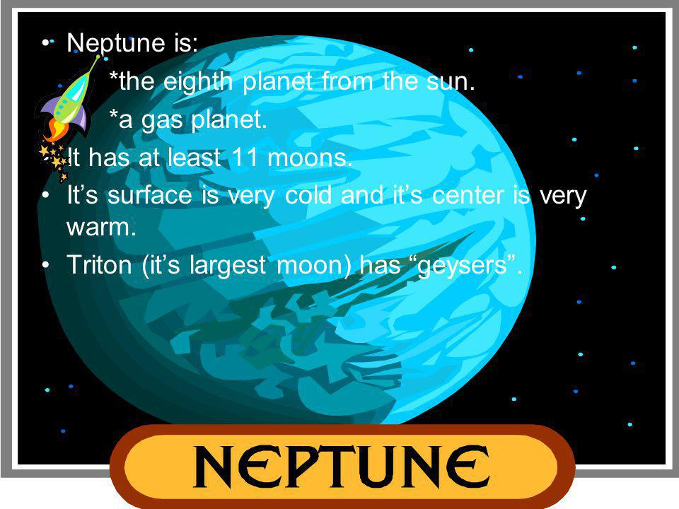 Neptune is: *the eighth planet from the sun. *a gas planet. It has at least 11 moons. It's surface is very cold and it's center is very warm.