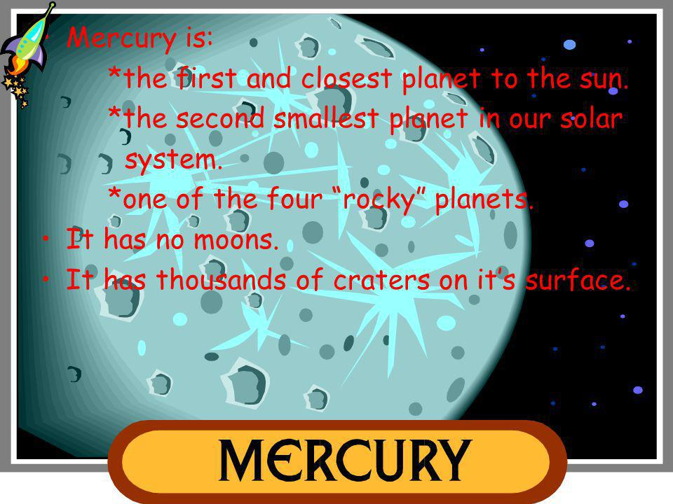 Mercury is: *the first and closest planet to the sun. *the second smallest planet in our solar. system.