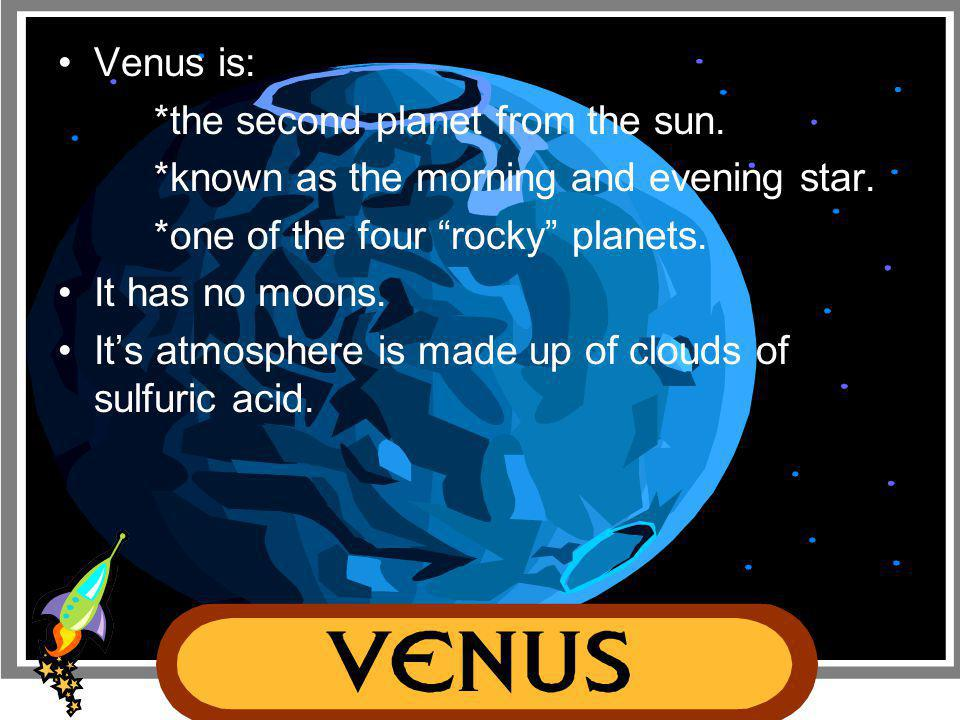 Venus is: *the second planet from the sun. *known as the morning and evening star. *one of the four rocky planets.