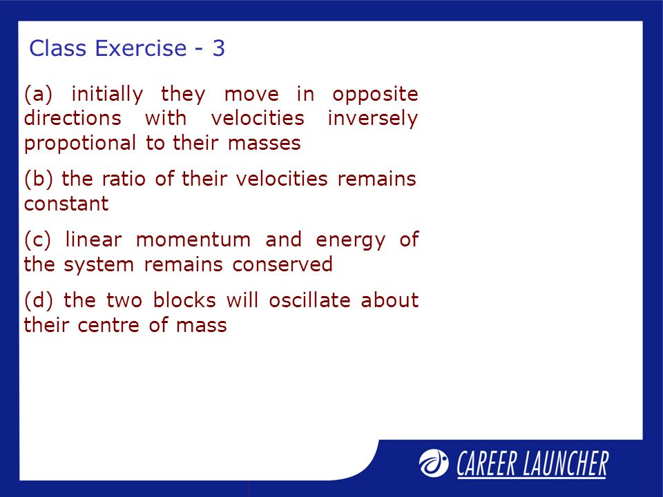 Class Exercise - 3 (a) initially they move in opposite directions with velocities inversely propotional to their masses.