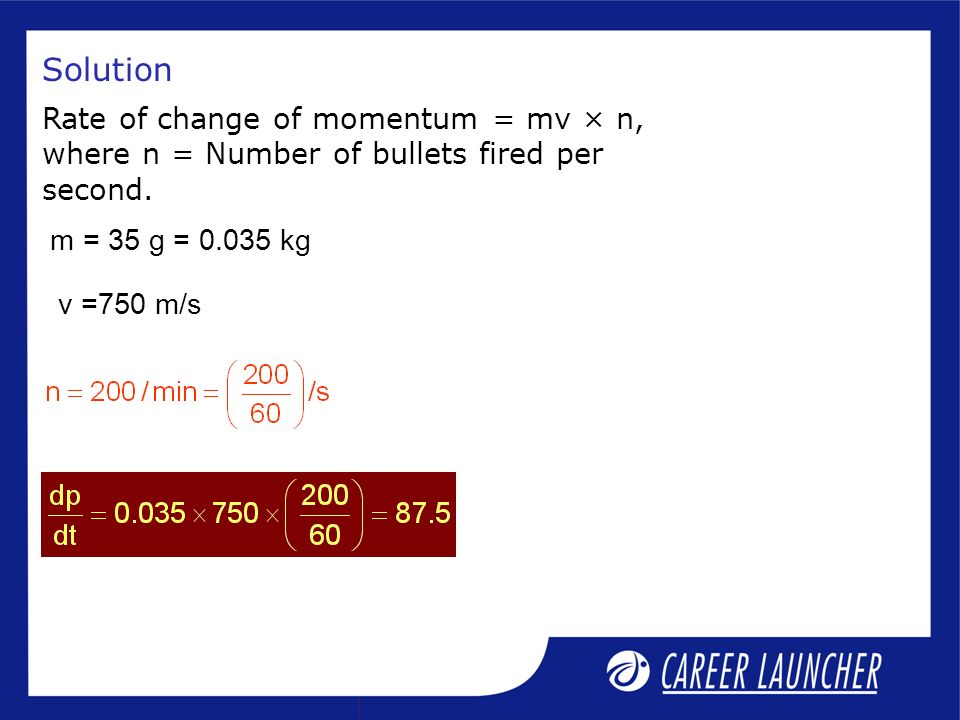 Solution Rate of change of momentum = mv × n,