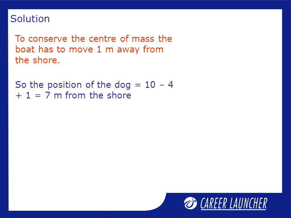 Solution To conserve the centre of mass the boat has to move 1 m away from the shore.