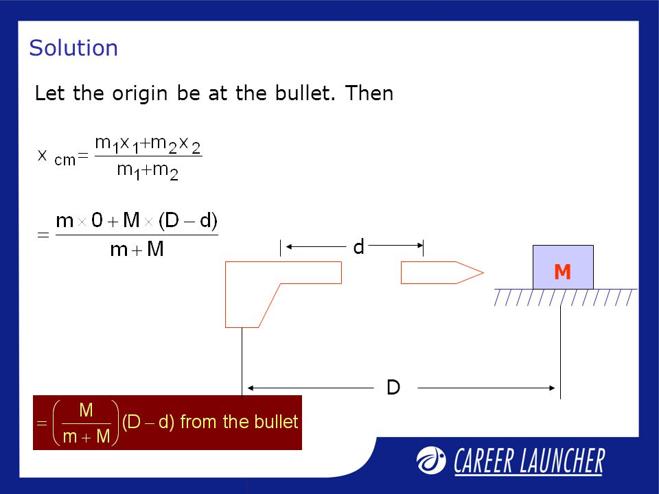 Solution Let the origin be at the bullet. Then D d M