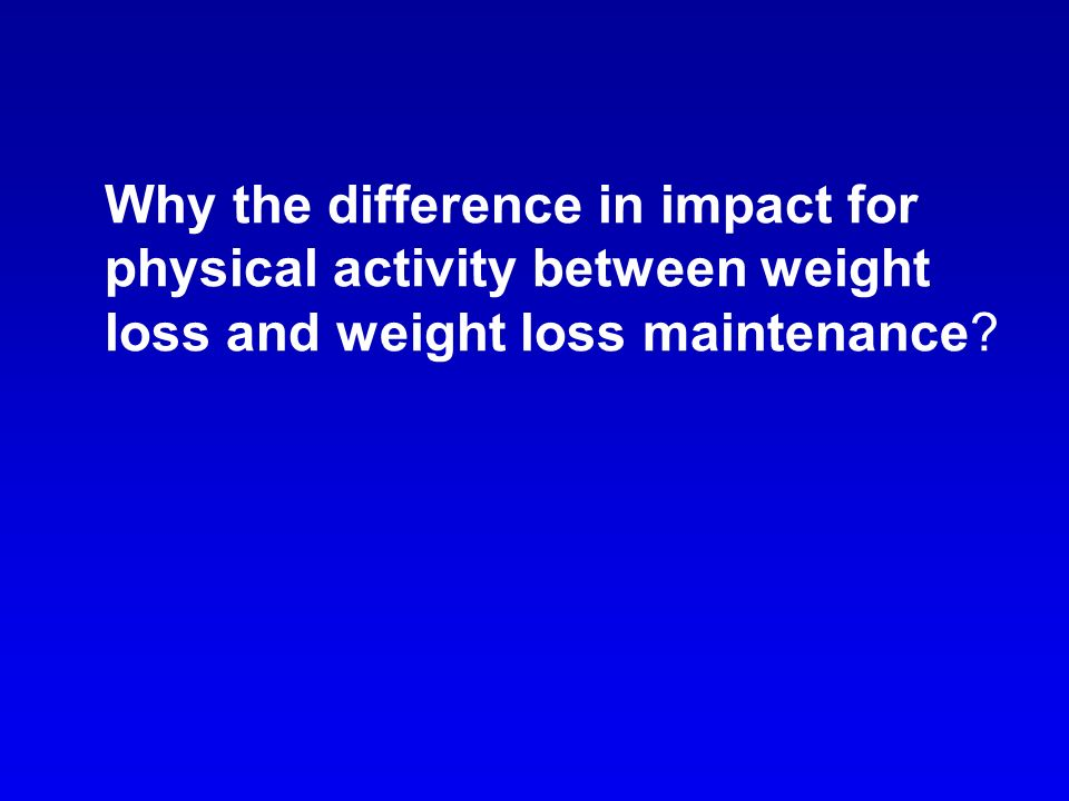 Why the difference in impact for physical activity between weight loss and weight loss maintenance