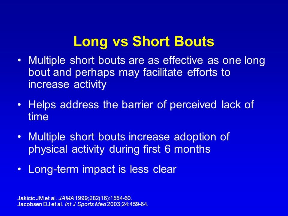 Long vs Short Bouts Multiple short bouts are as effective as one long bout and perhaps may facilitate efforts to increase activity.