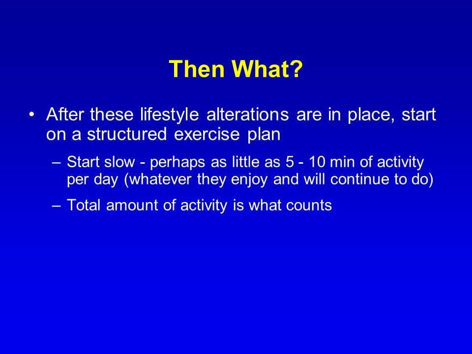 Then What After these lifestyle alterations are in place, start on a structured exercise plan.
