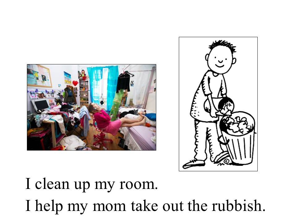 I clean up my room. I help my mom take out the rubbish.