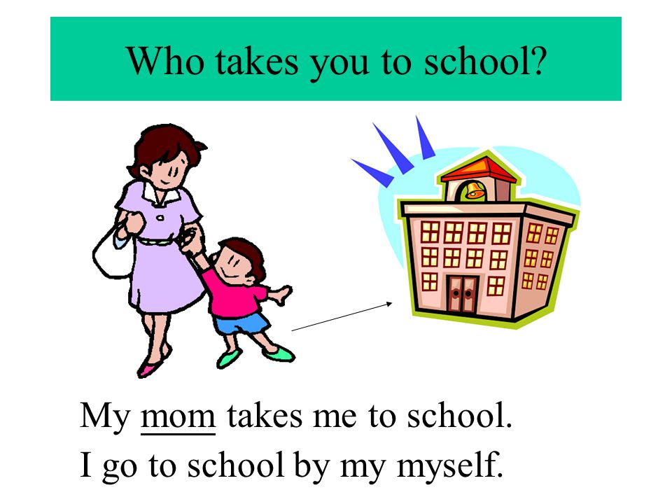Who takes you to school My mom takes me to school.