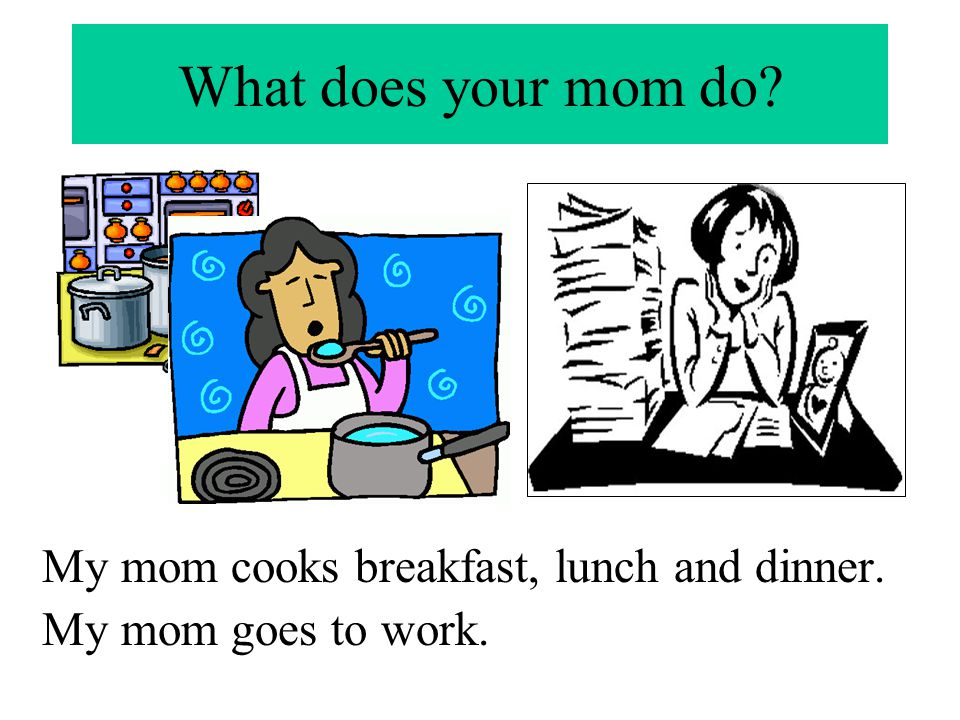 What does your mom do My mom cooks breakfast, lunch and dinner.