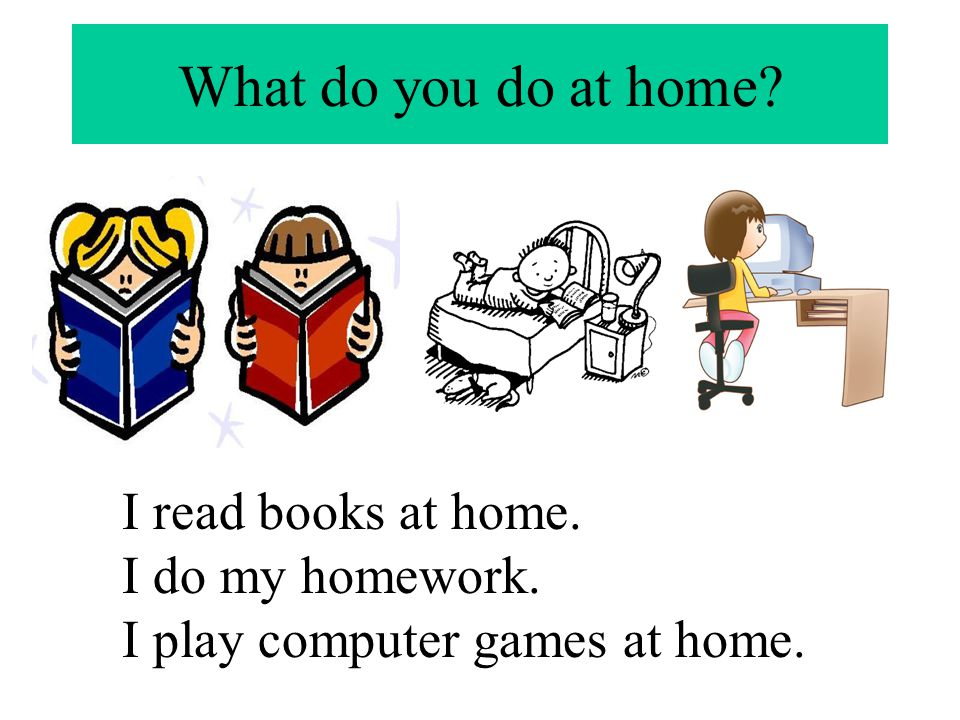 What do you do at home I read books at home. I do my homework.