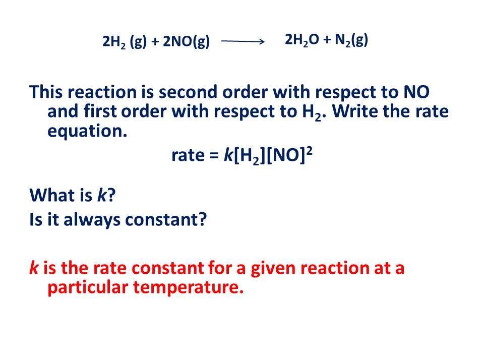2H2 (g) + 2NO(g) 2H2O + N2(g) This reaction is second order with respect to NO and first order with respect to H2. Write the rate equation.