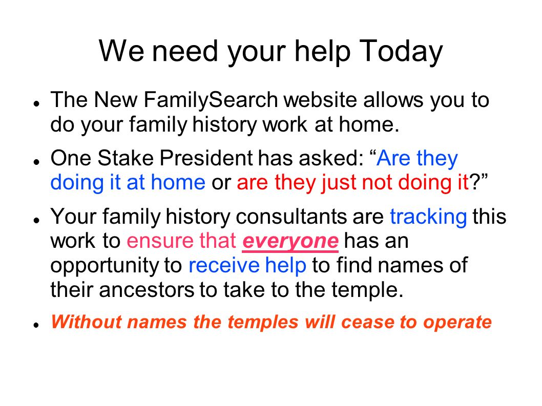 We need your help Today The New FamilySearch website allows you to do your family history work at home.