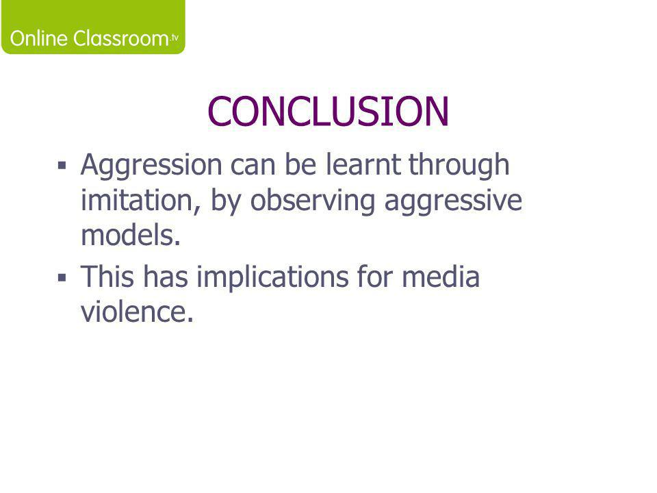 CONCLUSION Aggression can be learnt through imitation, by observing aggressive models.