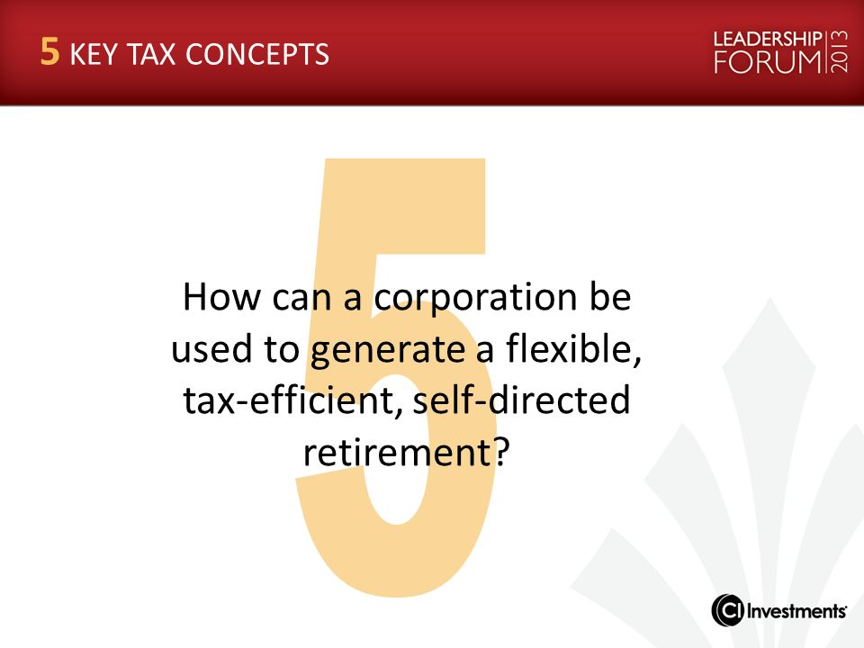 5 KEY TAX CONCEPTS 5. How can a corporation be used to generate a flexible, tax-efficient, self-directed retirement