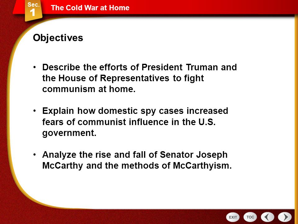 The Cold War at Home Objectives. Describe the efforts of President Truman and the House of Representatives to fight communism at home.