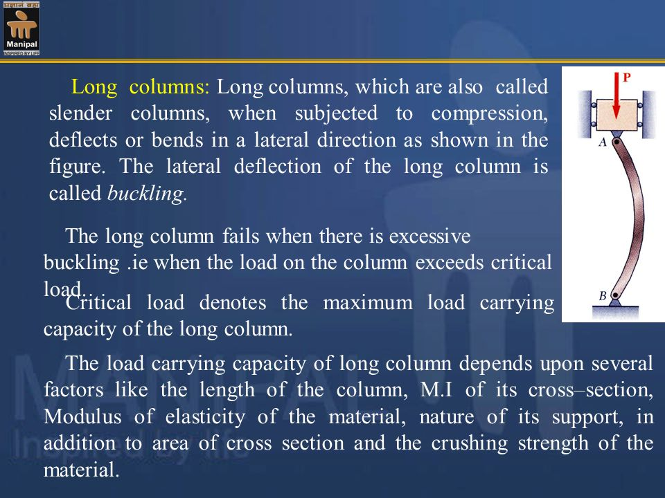 Long columns: Long columns, which are also called slender columns, when subjected to compression, deflects or bends in a lateral direction as shown in the figure. The lateral deflection of the long column is called buckling.