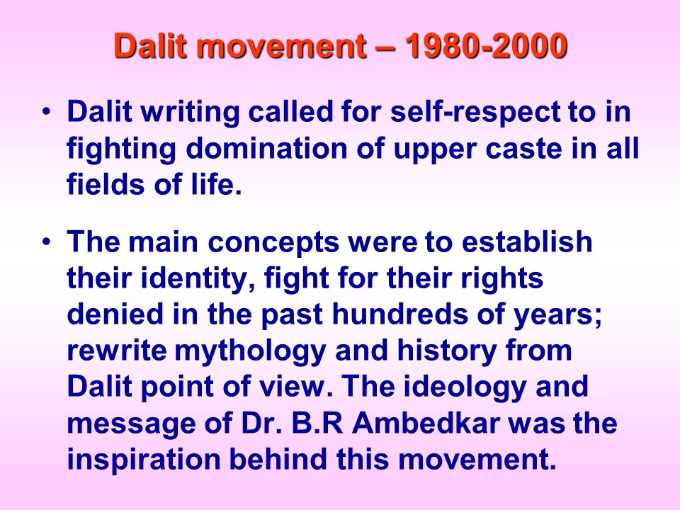 Dalit movement – 1980-2000 Dalit writing called for self-respect to in fighting domination of upper caste in all fields of life.