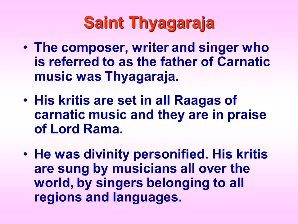 Saint Thyagaraja The composer, writer and singer who is referred to as the father of Carnatic music was Thyagaraja.