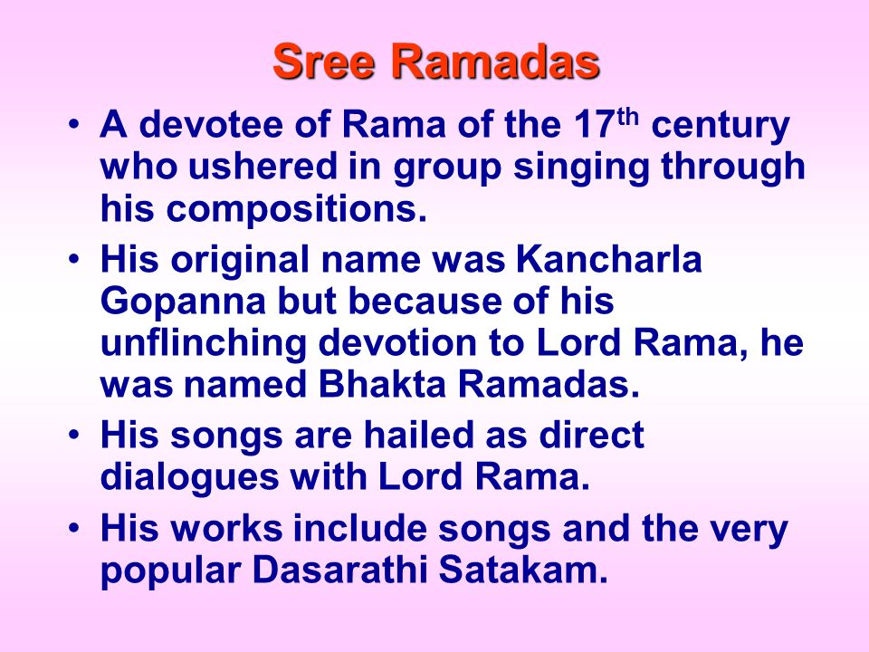 Sree Ramadas A devotee of Rama of the 17th century who ushered in group singing through his compositions.
