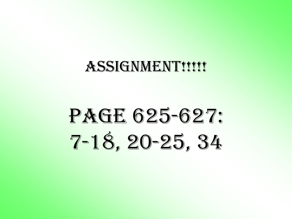ASSIGNMENT!!!!! Page 625-627: 7-18, 20-25, 34