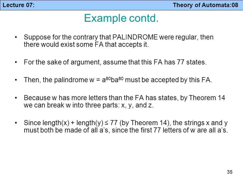 Example contd. Suppose for the contrary that PALINDROME were regular, then there would exist some FA that accepts it.