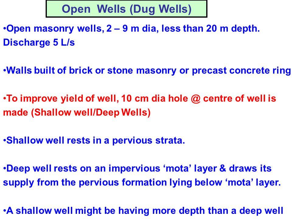 Open Wells (Dug Wells) Open masonry wells, 2 – 9 m dia, less than 20 m depth. Discharge 5 L/s.