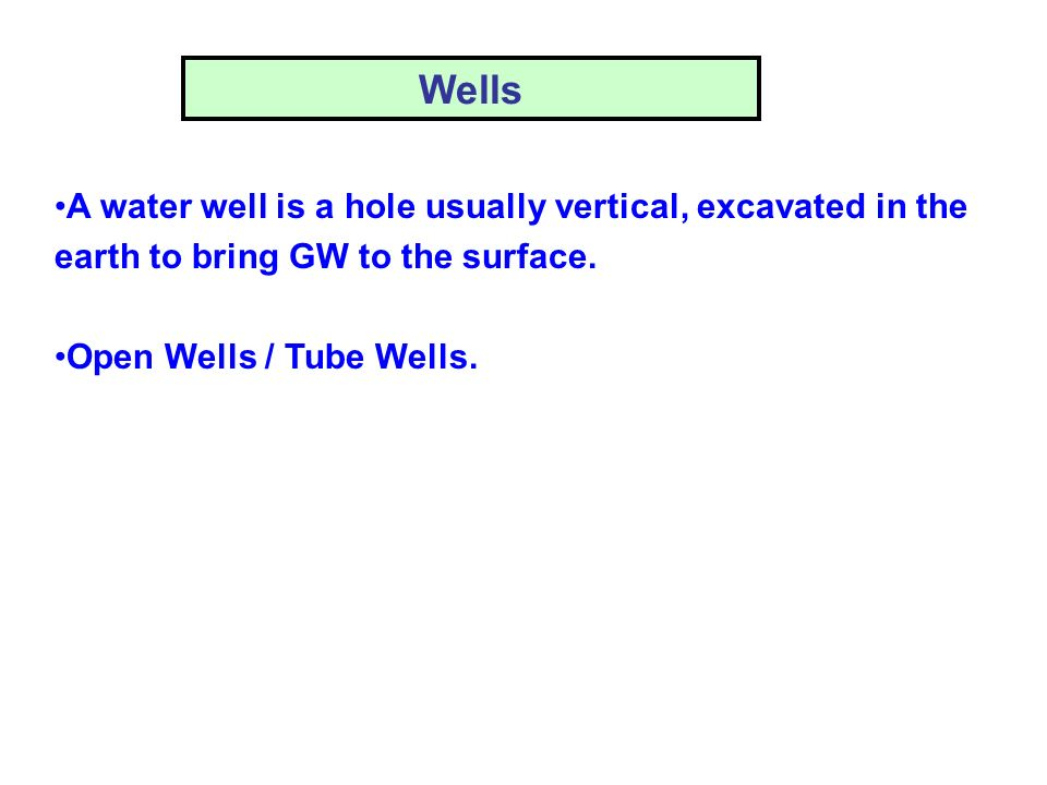 Wells A water well is a hole usually vertical, excavated in the earth to bring GW to the surface.