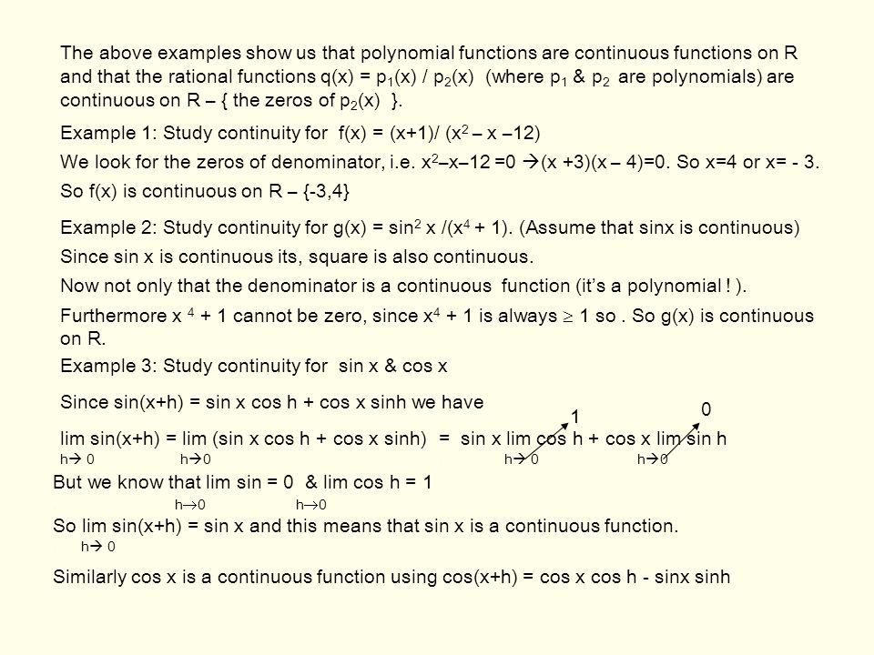 The above examples show us that polynomial functions are continuous functions on R and that the rational functions q(x) = p1(x) / p2(x) (where p1 & p2 are polynomials) are continuous on R – { the zeros of p2(x) }.