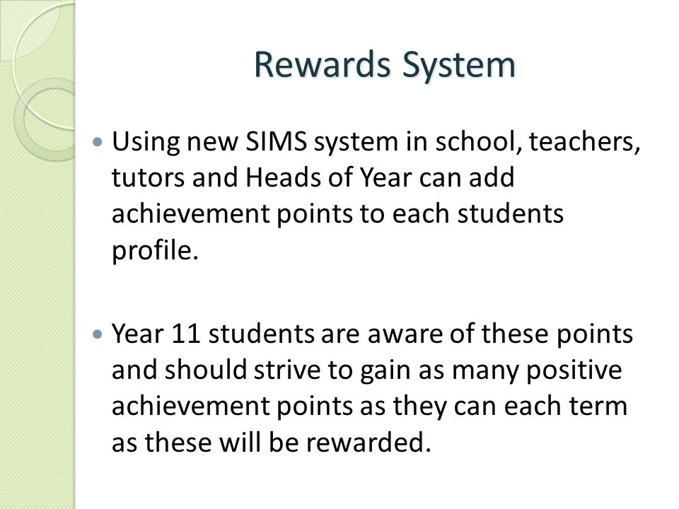 Rewards System Using new SIMS system in school, teachers, tutors and Heads of Year can add achievement points to each students profile.