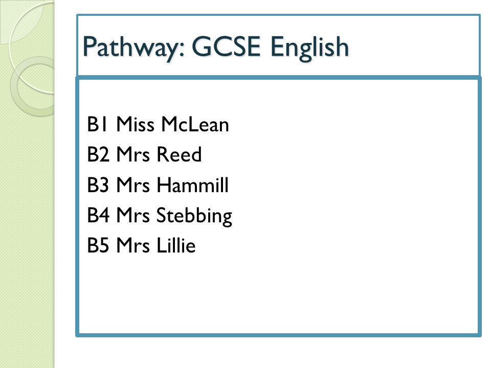 Pathway: GCSE English B1 Miss McLean B2 Mrs Reed B3 Mrs Hammill B4 Mrs Stebbing B5 Mrs Lillie