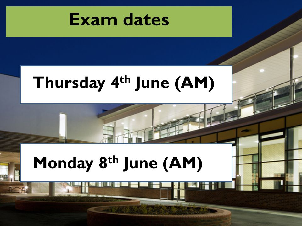 Exam dates Thursday 4th June (AM) Monday 8th June (AM)