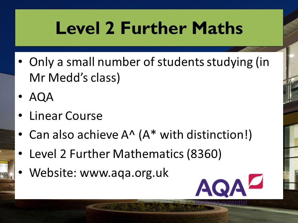 Level 2 Further Maths Only a small number of students studying (in Mr Medd's class) AQA. Linear Course.