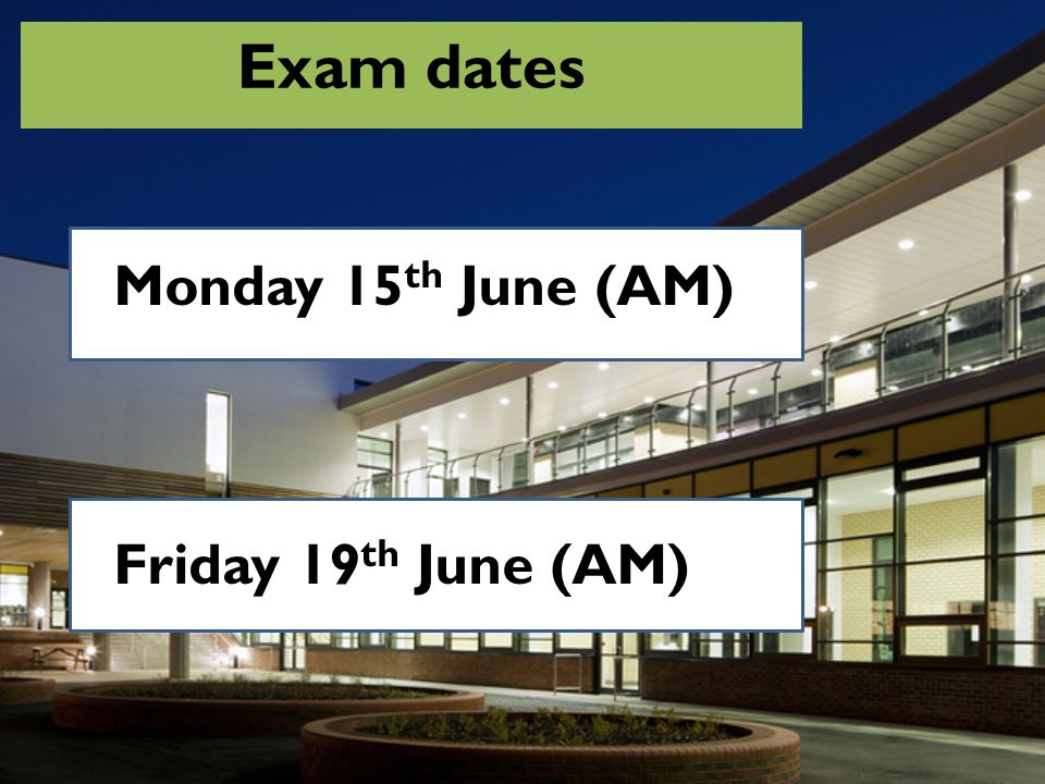 Exam dates Monday 15th June (AM) Friday 19th June (AM)