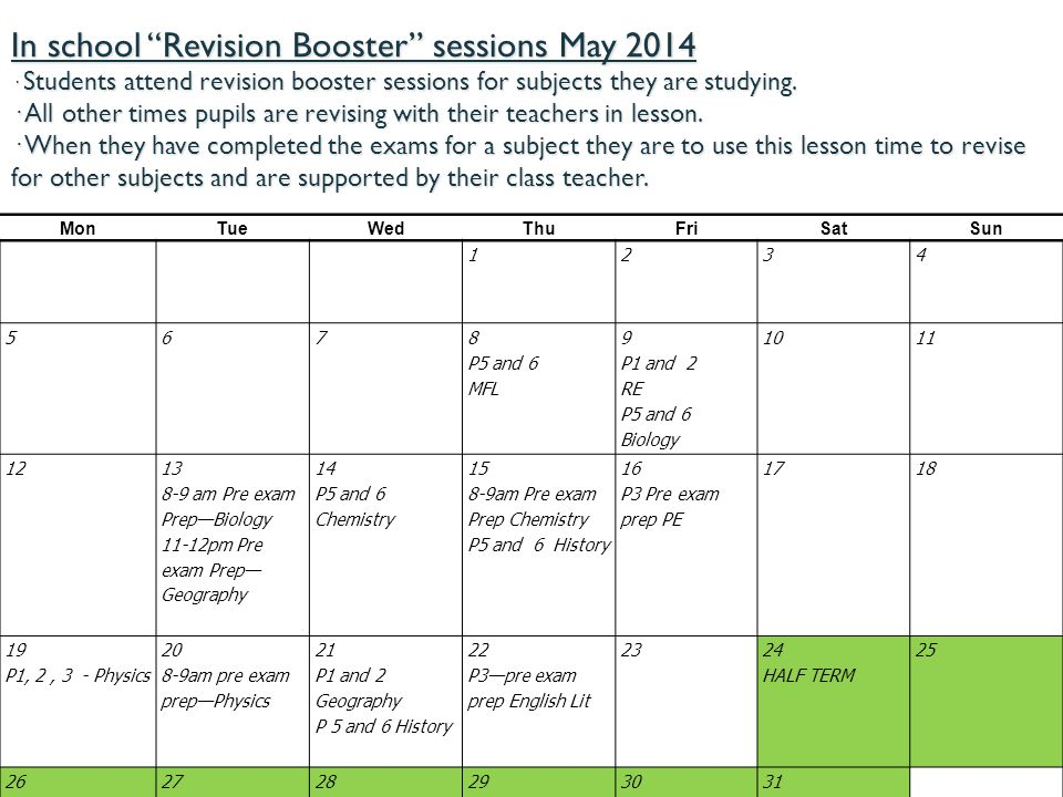In school Revision Booster sessions May 2014 · Students attend revision booster sessions for subjects they are studying. · All other times pupils are revising with their teachers in lesson. · When they have completed the exams for a subject they are to use this lesson time to revise for other subjects and are supported by their class teacher.