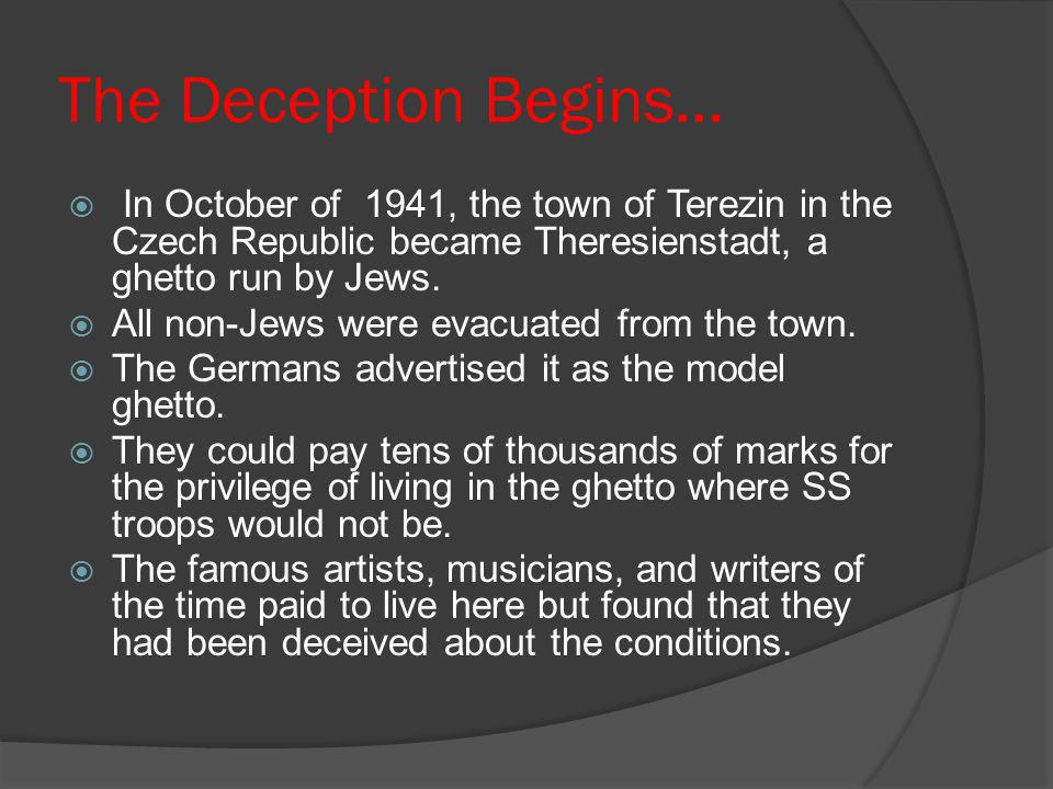 The Deception Begins… In October of 1941, the town of Terezin in the Czech Republic became Theresienstadt, a ghetto run by Jews.