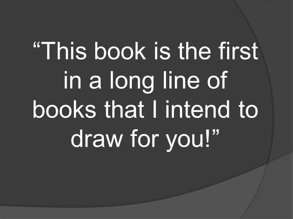 This book is the first in a long line of books that I intend to draw for you!