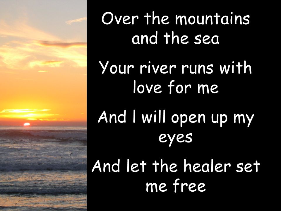 Over the mountains and the sea Your river runs with love for me