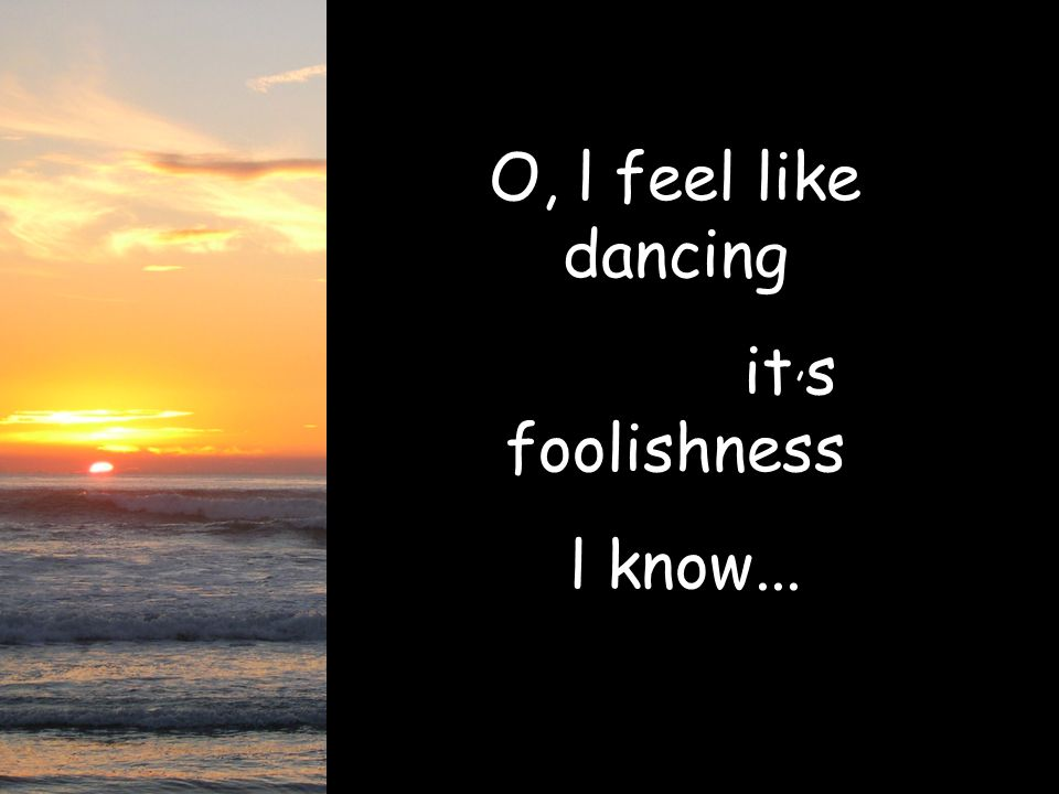 O, l feel like dancing it,s foolishness l know...