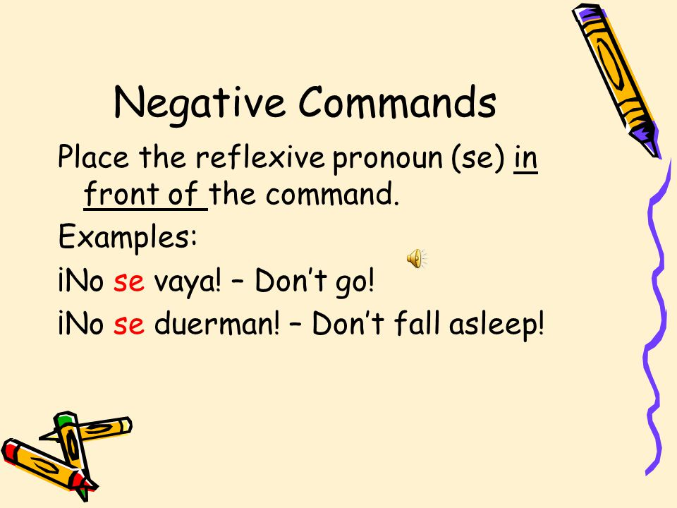 Negative Commands Place the reflexive pronoun (se) in front of the command.