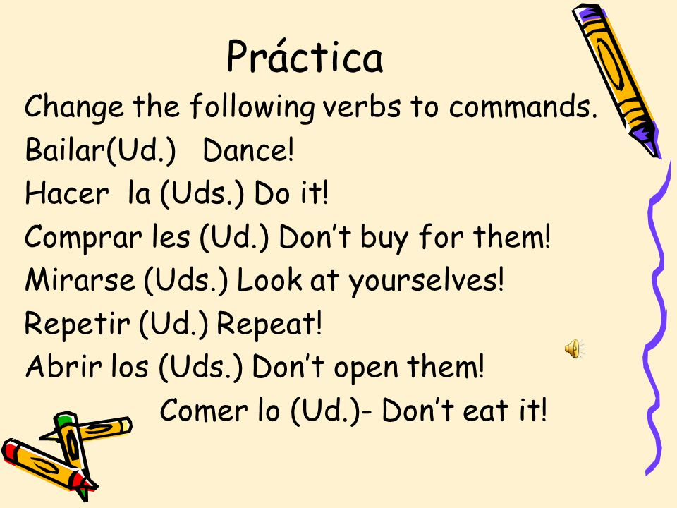 Práctica Change the following verbs to commands. Bailar(Ud.) Dance!