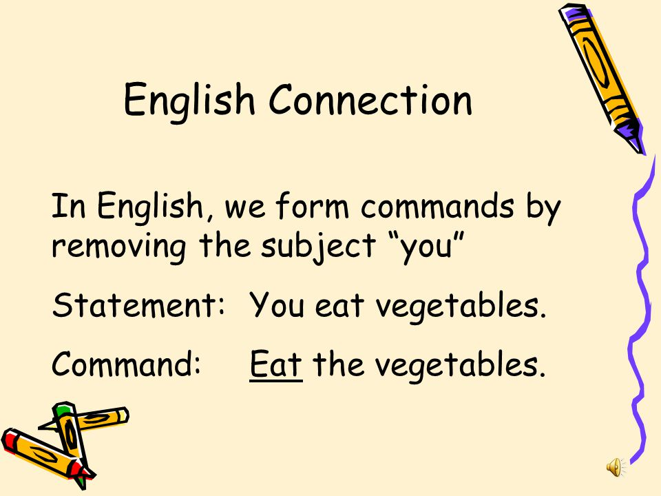 English Connection In English, we form commands by removing the subject you Statement: You eat vegetables.