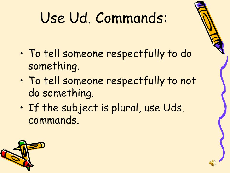 Use Ud. Commands: To tell someone respectfully to do something.