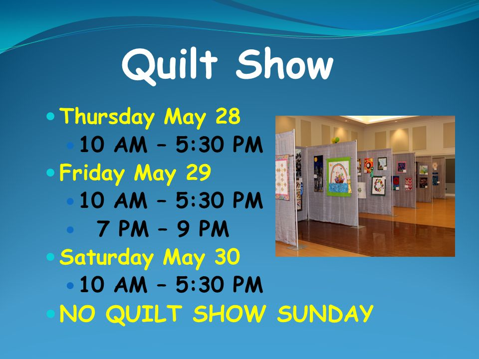 Quilt Show NO QUILT SHOW SUNDAY Thursday May 28 10 AM – 5:30 PM