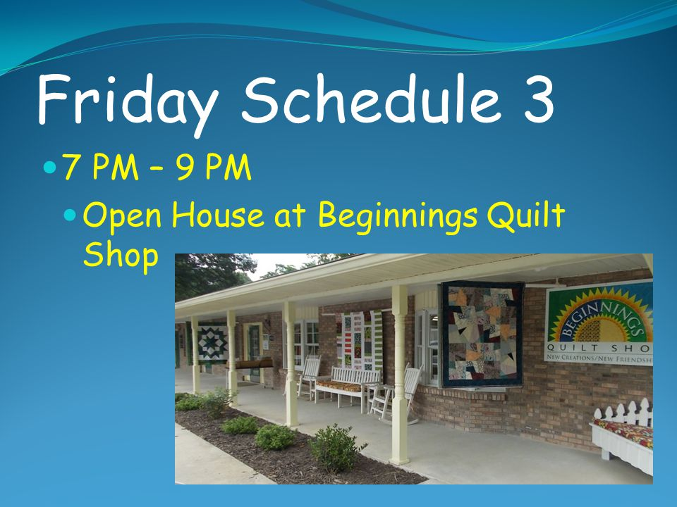 Friday Schedule 3 7 PM – 9 PM Open House at Beginnings Quilt Shop