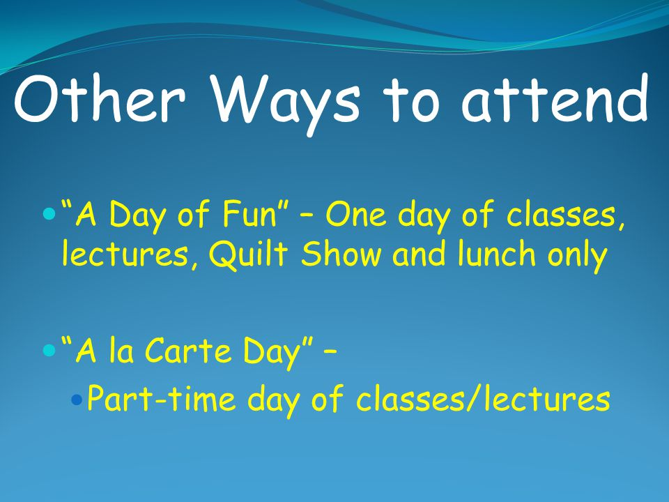 Other Ways to attend A Day of Fun – One day of classes, lectures, Quilt Show and lunch only. A la Carte Day –