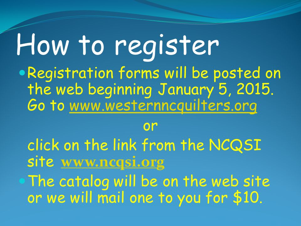 How to register Registration forms will be posted on the web beginning January 5, 2015. Go to www.westernncquilters.org.