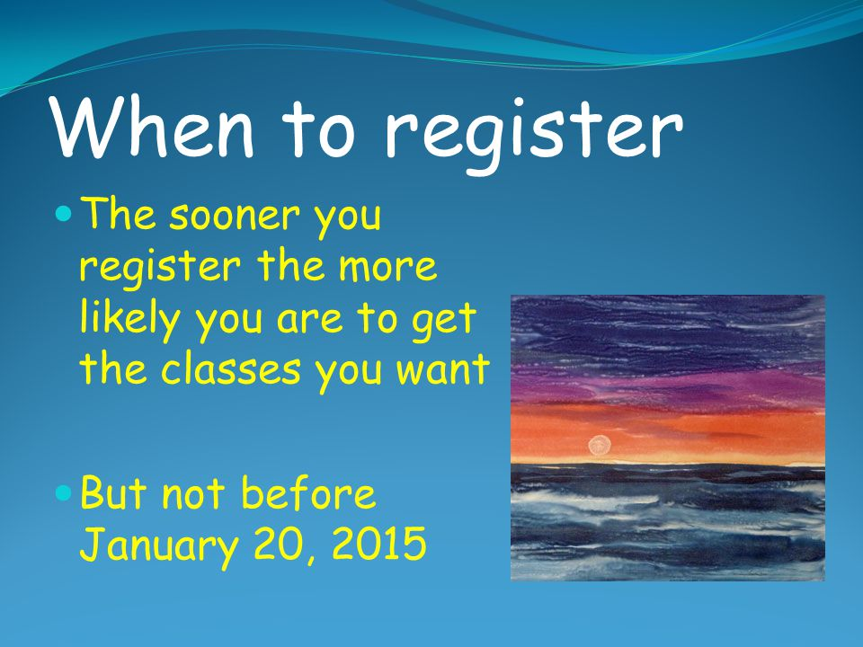 When to register The sooner you register the more likely you are to get the classes you want.