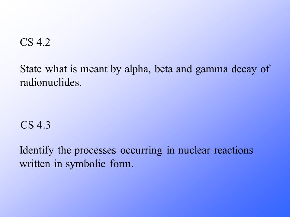 CS 4.2 State what is meant by alpha, beta and gamma decay of radionuclides. CS 4.3.